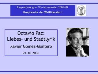Octavio Paz: Liebes- und Stadtlyrik Xavier Gómez-Montero 24.10.2006