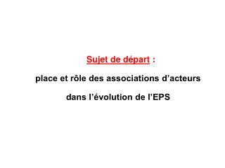 Sujet de départ :  place et rôle des associations d'acteurs  dans l'évolution de l'EPS