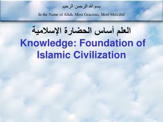 العلم أساس الحضارة الإسلامية Knowledge: Foundation of Islamic Civilization