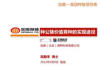 加美(北京)育种科技有限公司 高勤学  博士 2013 年 4 月 9 日  南昌
