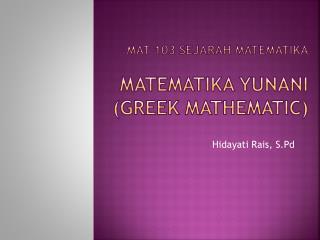 MAT 103  Sejarah Matematika MATEMATIKA  YUNANI (Greek mathematic)