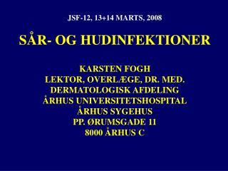 JSF-12, 13+14 MARTS, 2008 SÅR- OG HUDINFEKTIONER KARSTEN FOGH LEKTOR, OVERLÆGE, DR. MED.
