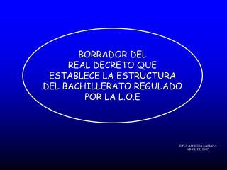 BORRADOR DEL REAL DECRETO QUE ESTABLECE LA ESTRUCTURA DEL BACHILLERATO REGULADO POR LA L.O.E