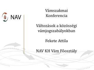 Vámszakmai Konferencia Változások a közösségi vámjogszabályokban Fekete Attila