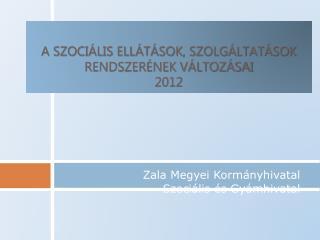 A szociális ellátások, szolgáltatások rendszerének változásai  2012