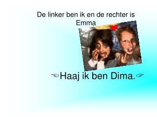  Haaj ik ben Dima. 