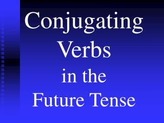 Conjugating Verbs  in the  Future Tense