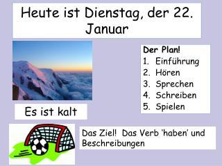 Heute ist Dienstag, der 22. Januar