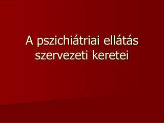 A pszichiátriai ellátás szervezeti keretei