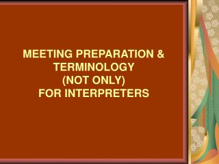 MEETING PREPARATION & TERMINOLOGY (NOT ONLY) FOR INTERPRETERS