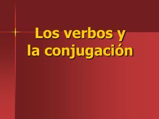 Los verbos y  la conjugación