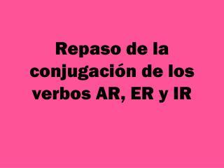 Repaso de la conjugaci ón de los verbos AR, ER y IR