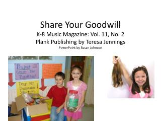 Share Your Goodwill K-8 Music Magazine: Vol. 11, No. 2  Plank Publishing by Teresa Jennings PowerPoint by Susan Johnson
