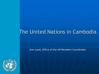 The United Nations in Cambodia Ann Lund, Office of the UN Resident Coordinator