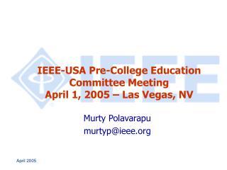 IEEE-USA Pre-College Education Committee Meeting April 1, 2005 – Las Vegas, NV