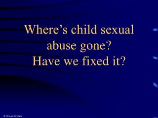 Where s child sexual abuse gone Have we fixed it