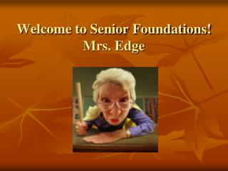 Welcome to  Senior Foundations! Mrs. Edge