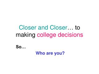 Closer and Closer … to making  college decisions