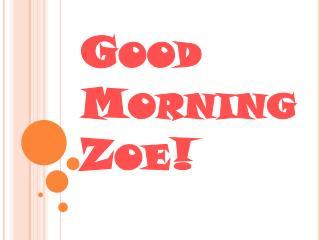 Good Morning Zoe!