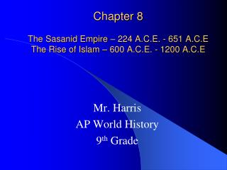 Chapter 8 The Sasanid Empire – 224 A.C.E. - 651 A.C.E The Rise of Islam – 600 A.C.E. - 1200 A.C.E