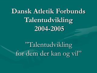 Dansk Atletik Forbunds Talentudvikling  2004-2005
