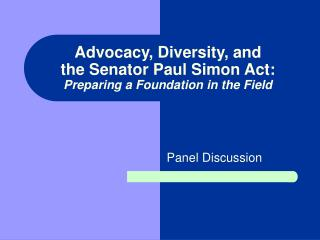 Advocacy, Diversity, and  the Senator Paul Simon Act: Preparing a Foundation in the Field