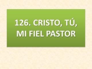 126.  CRISTO, TÚ, MI FIEL PASTOR