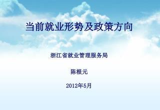 当前就业形势及政策方向 浙江省就业管理服务局 陈根元 2012 年5月