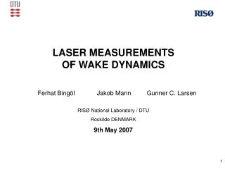LASER MEASUREMENTS  OF WAKE DYNAMICS RISØ National Laboratory / DTU  Roskilde DENMARK 9th May 2007