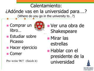 Calentamiento: ¿Adónde vas en la universidad para….?  (Where do you go in the university to…?)