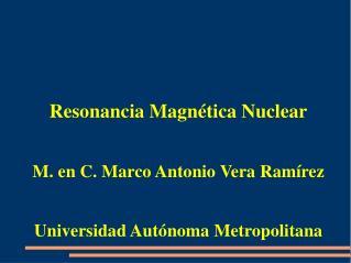 Resonancia Magnética Nuclear M. en C. Marco Antonio Vera Ramírez
