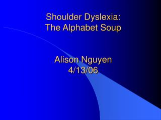 Shoulder Dyslexia:  The Alphabet Soup Alison Nguyen 4/13/06