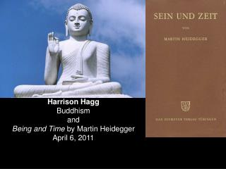 Harrison Hagg Buddhism and Being and Time  by Martin Heidegger April 6, 2011