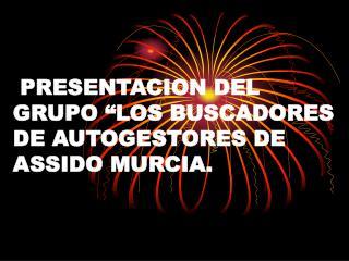 """PRESENTACION DEL GRUPO """"LOS BUSCADORES DE AUTOGESTORES DE ASSIDO MURCIA."""