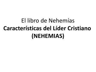 El libro de Nehemías Características del Líder Cristiano  (NEHEMIAS)