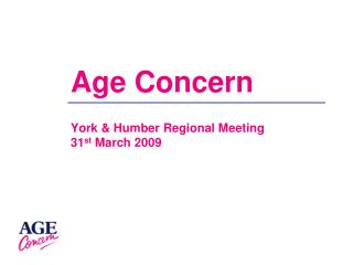 Age Concern York & Humber Regional Meeting 31 st  March 2009
