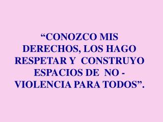 """""""CONOZCO MIS DERECHOS, LOS HAGO RESPETAR Y  CONSTRUYO ESPACIOS DE  NO - VIOLENCIA PARA TODOS""""."""
