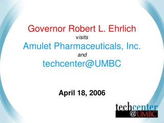 Governor Robert L. Ehrlich v isits  Amulet Pharmaceuticals, Inc. and  techcenter@UMBC