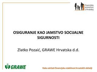 OSIGURANJE KAO JAMSTVO SOCIJALNE SIGURNOSTI Zlatko Pozaić, GRAWE Hrvatska d.d.