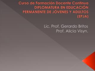 Lic. Prof. Gerardo Britos Prof. Alicia  Visyn .