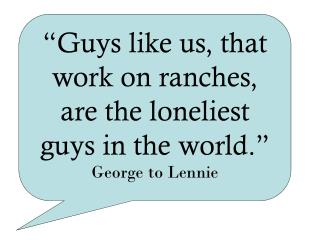 """Guys like us, that work on ranches, are the loneliest guys in the world."" George to Lennie"