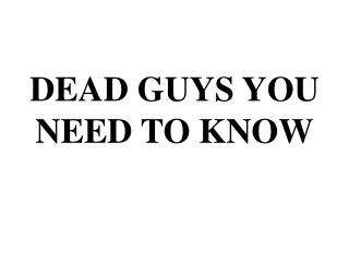 DEAD GUYS YOU NEED TO KNOW