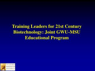 Training Leaders for 21st Century Biotechnology: Joint GWU-MSU Educational Program
