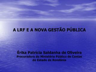 A LRF E A NOVA GESTÃO PÚBLICA Érika Patrícia Saldanha de Oliveira