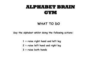 WHAT TO DO Say the alphabet whilst doing the following actions: 1 = raise right hand and left leg
