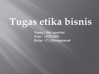 Tugas etika bisnis Nama  : fitri agustini Nim :  01211003 Kelas  :  C / Management
