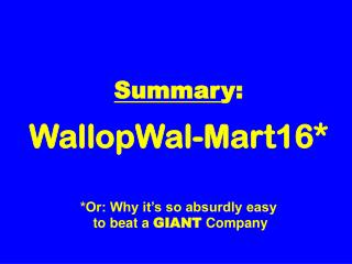 Summar y: WallopWal-Mart16* *Or: Why it's so absurdly easy  to beat a  GIANT  Company