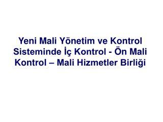 Yeni Mali Yönetim ve Kontrol Sisteminde İç Kontrol  -  Ön Mali Kontrol  – Mali Hizmetler Birliği