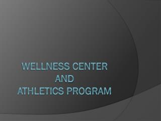 Wellness Center  and  Athletics Program