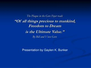 The Plaque in the Gore Foyer reads  Of all things precious to mankind, Freedom to Dream  is the Ultimate Value.  By Bill